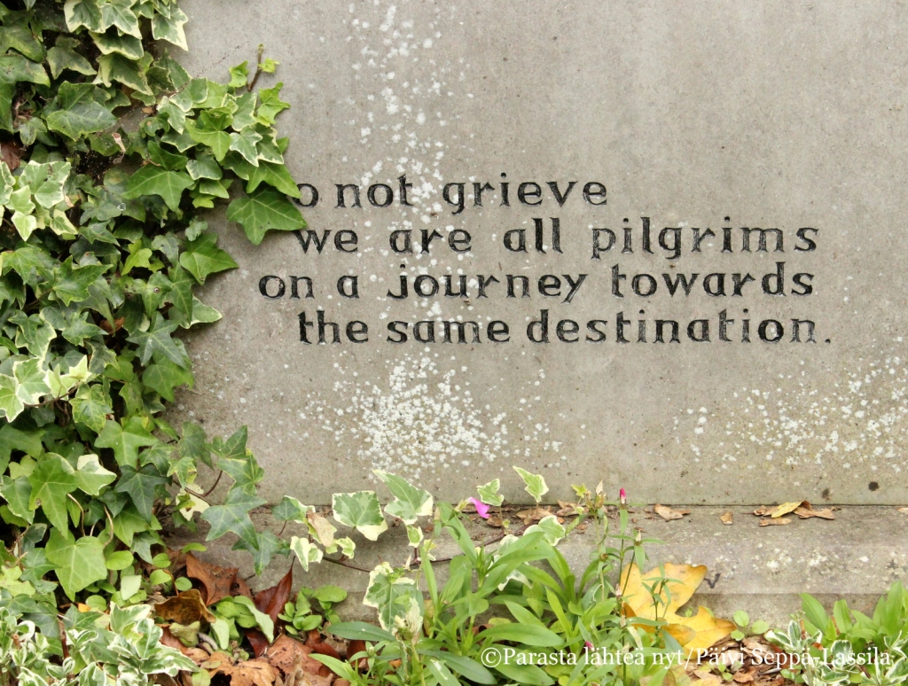 Do not grieve we are all pilgrims on a journey towards the same destination.